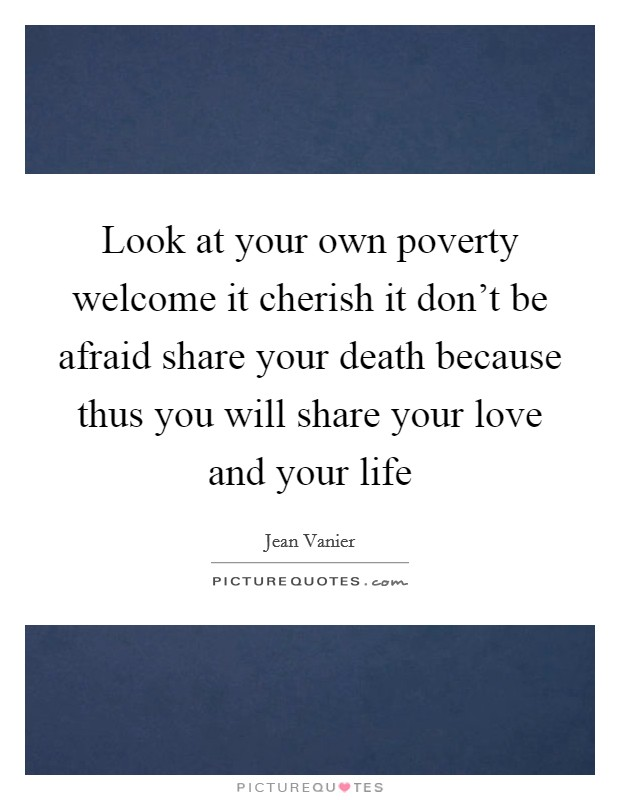 Look at your own poverty welcome it cherish it don't be afraid share your death because thus you will share your love and your life Picture Quote #1