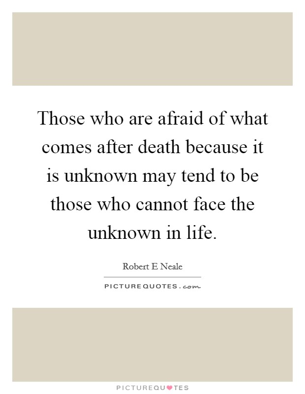 Those who are afraid of what comes after death because it is unknown may tend to be those who cannot face the unknown in life Picture Quote #1