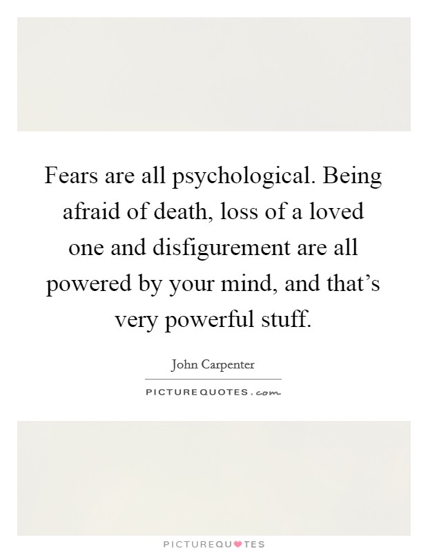 Fears are all psychological. Being afraid of death, loss of a loved one and disfigurement are all powered by your mind, and that's very powerful stuff Picture Quote #1