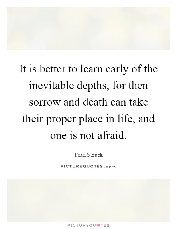 It is better to learn early of the inevitable depths, for then sorrow and death can take their proper place in life, and one is not afraid Picture Quote #1