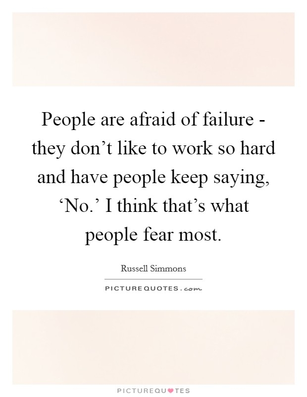 People are afraid of failure - they don't like to work so hard and have people keep saying, 'No.' I think that's what people fear most Picture Quote #1