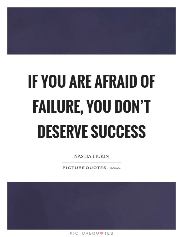 If you are afraid of failure, you don't deserve success Picture Quote #1