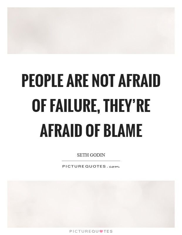 People are not afraid of failure, they're afraid of blame Picture Quote #1