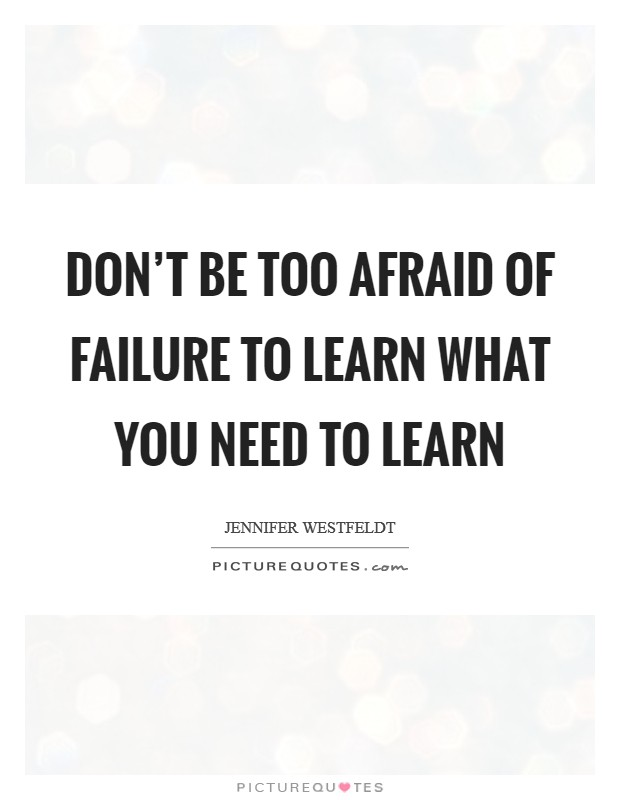 Don't be too afraid of failure to learn what you need to learn Picture Quote #1