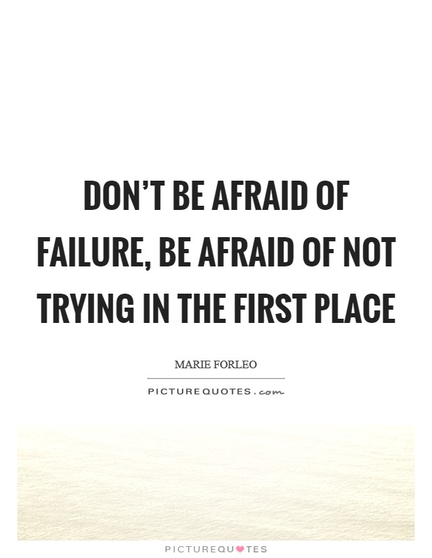 Don't be afraid of failure, be afraid of not trying in the first place Picture Quote #1
