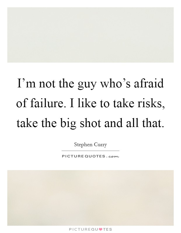 I'm not the guy who's afraid of failure. I like to take risks, take the big shot and all that Picture Quote #1