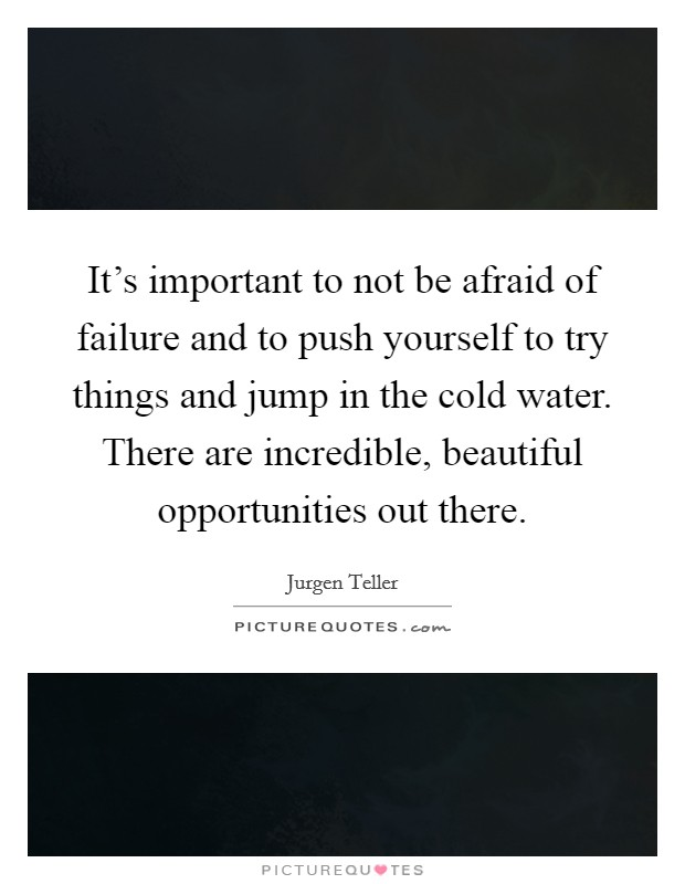 It's important to not be afraid of failure and to push yourself to try things and jump in the cold water. There are incredible, beautiful opportunities out there Picture Quote #1