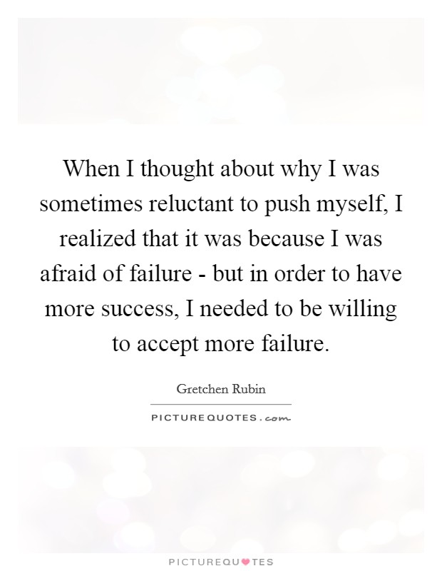 When I thought about why I was sometimes reluctant to push myself, I realized that it was because I was afraid of failure - but in order to have more success, I needed to be willing to accept more failure Picture Quote #1