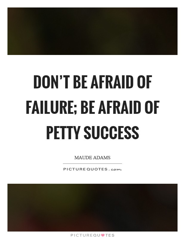 Don't be afraid of failure; be afraid of petty success Picture Quote #1