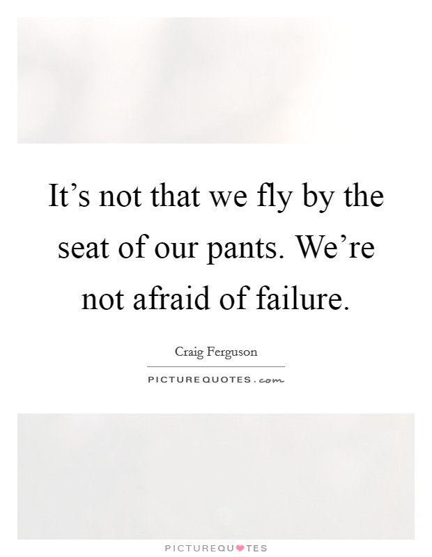 It's not that we fly by the seat of our pants. We're not afraid of failure Picture Quote #1