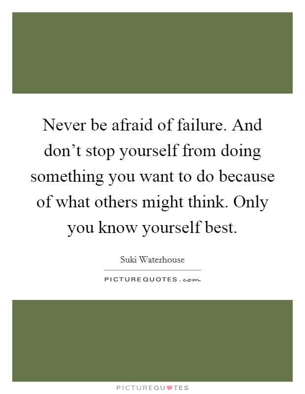 Never be afraid of failure. And don't stop yourself from doing something you want to do because of what others might think. Only you know yourself best Picture Quote #1