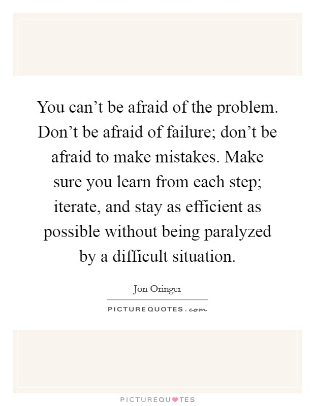 You can't be afraid of the problem. Don't be afraid of failure; don't be afraid to make mistakes. Make sure you learn from each step; iterate, and stay as efficient as possible without being paralyzed by a difficult situation Picture Quote #1