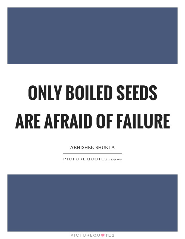 Only Boiled Seeds are afraid of failure Picture Quote #1