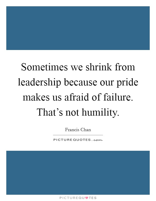Sometimes we shrink from leadership because our pride makes us afraid of failure. That's not humility Picture Quote #1