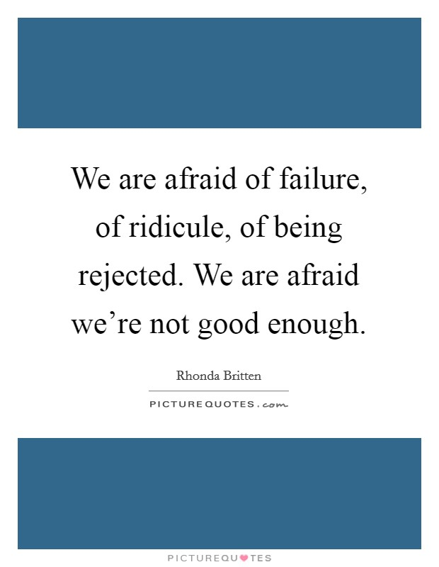 We are afraid of failure, of ridicule, of being rejected. We are afraid we're not good enough Picture Quote #1