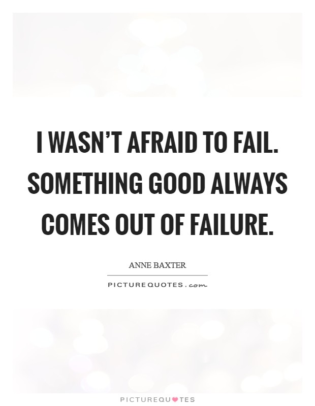 I wasn't afraid to fail. Something good always comes out of failure Picture Quote #1
