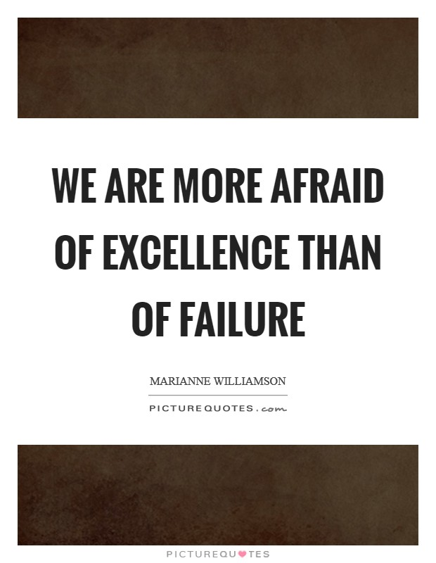 We are more afraid of excellence than of failure Picture Quote #1