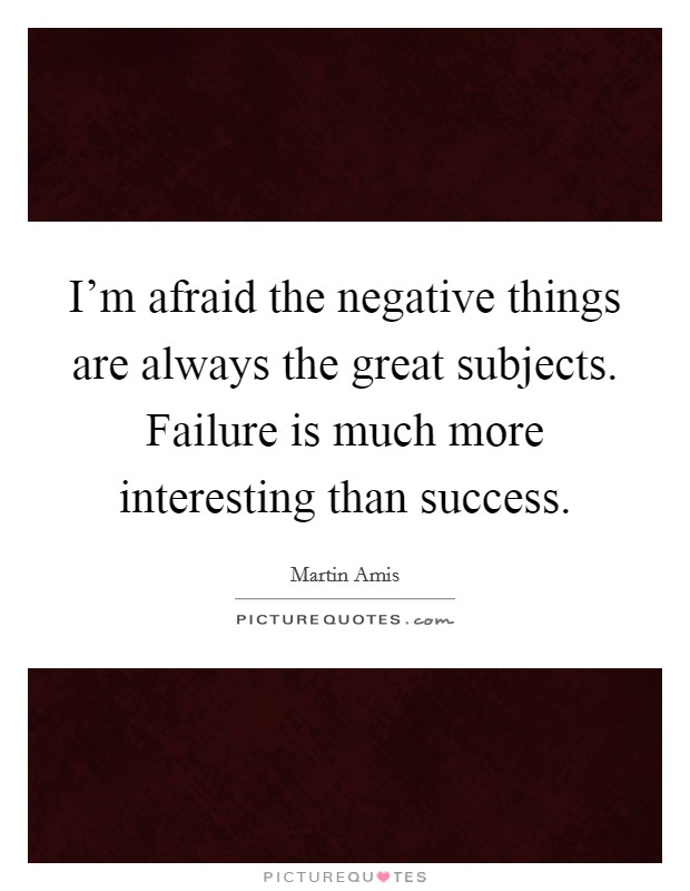 I'm afraid the negative things are always the great subjects. Failure is much more interesting than success Picture Quote #1