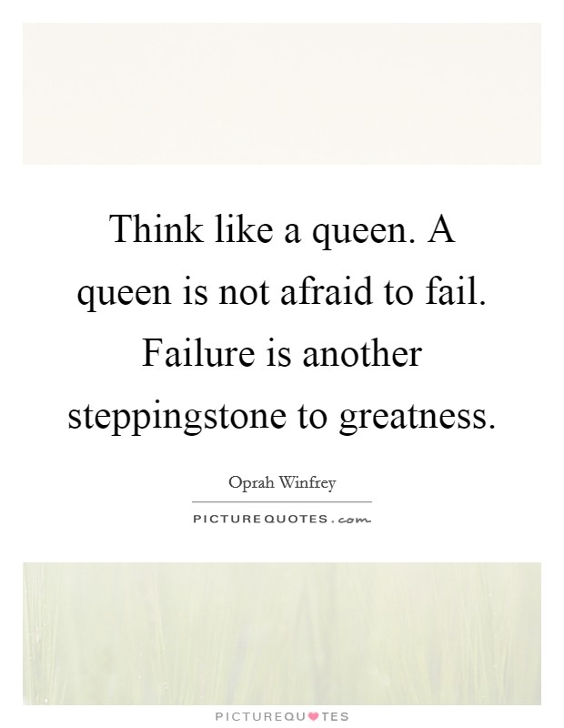 Think like a queen. A queen is not afraid to fail. Failure is another steppingstone to greatness Picture Quote #1