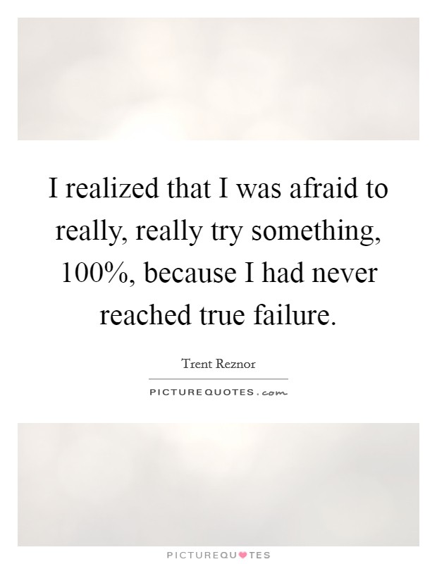 I realized that I was afraid to really, really try something, 100%, because I had never reached true failure Picture Quote #1