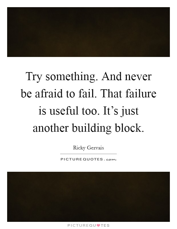 Try something. And never be afraid to fail. That failure is useful too. It's just another building block Picture Quote #1