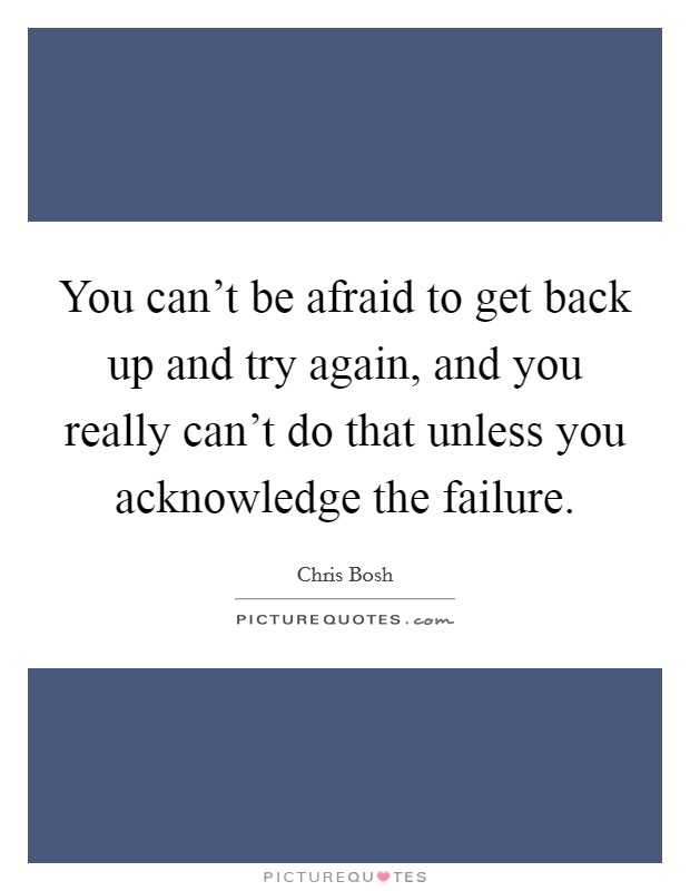 You can't be afraid to get back up and try again, and you really can't do that unless you acknowledge the failure Picture Quote #1