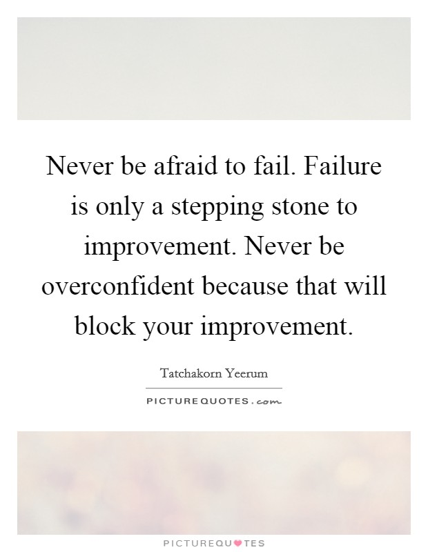 Never be afraid to fail. Failure is only a stepping stone to improvement. Never be overconfident because that will block your improvement Picture Quote #1
