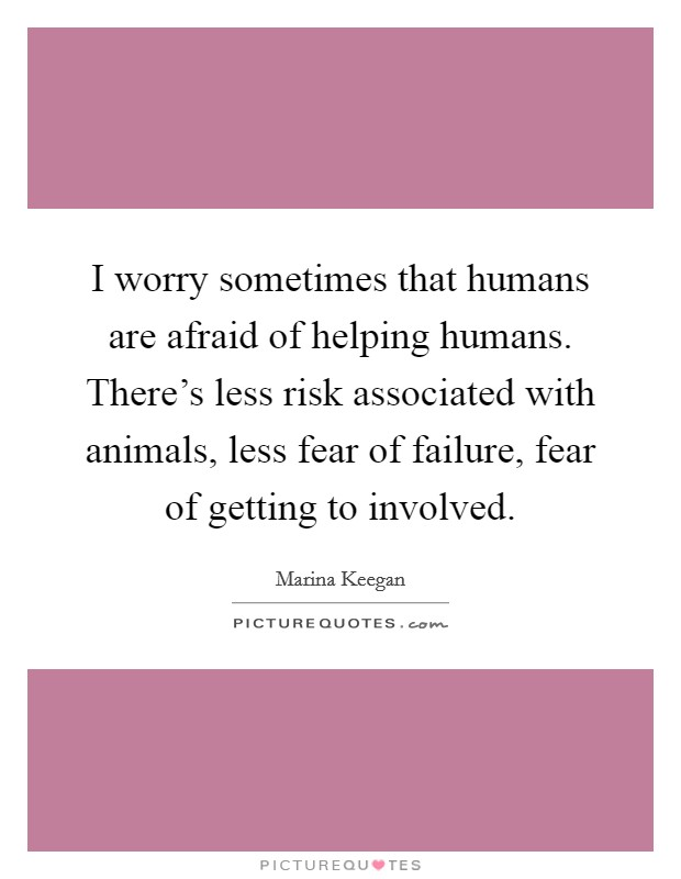 I worry sometimes that humans are afraid of helping humans. There's less risk associated with animals, less fear of failure, fear of getting to involved Picture Quote #1