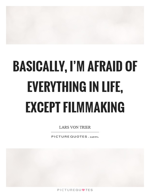 Basically, I'm afraid of everything in life, except filmmaking Picture Quote #1