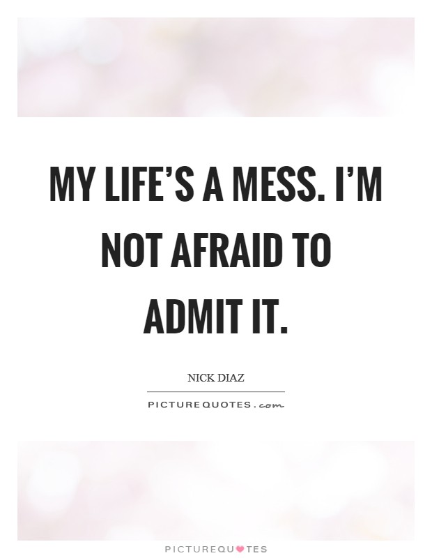 My life's a mess. I'm not afraid to admit it Picture Quote #1