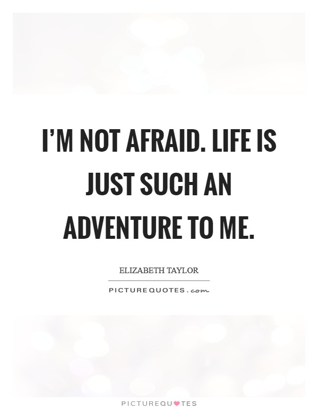 I'm not afraid. Life is just such an adventure to me Picture Quote #1