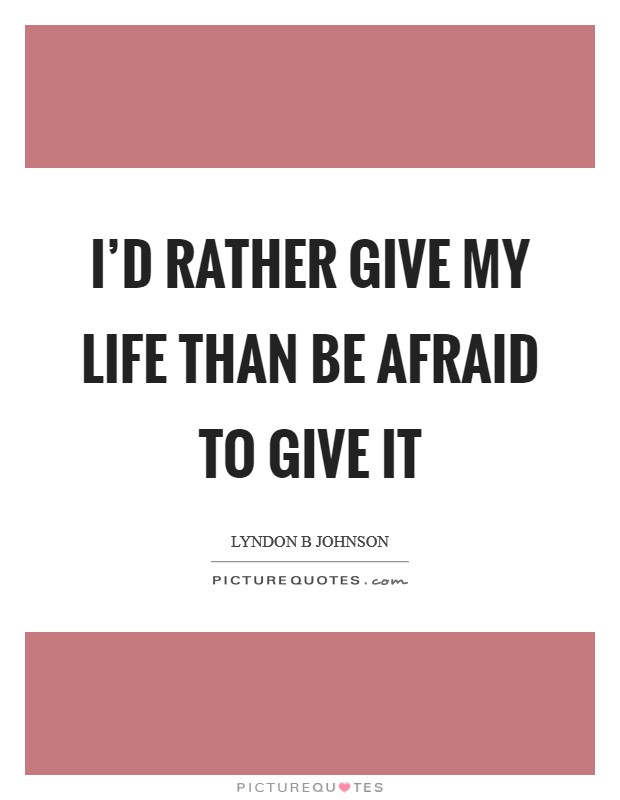 I'd rather give my life than be afraid to give it Picture Quote #1