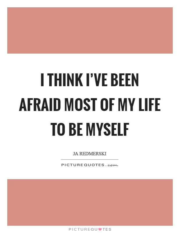 I think I've been afraid most of my life to be myself Picture Quote #1