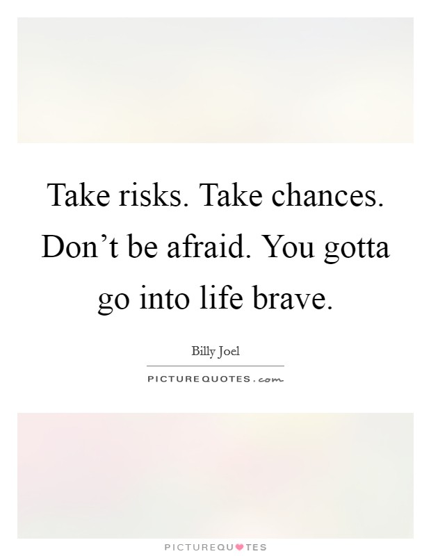 Take risks. Take chances. Don't be afraid. You gotta go into life brave Picture Quote #1