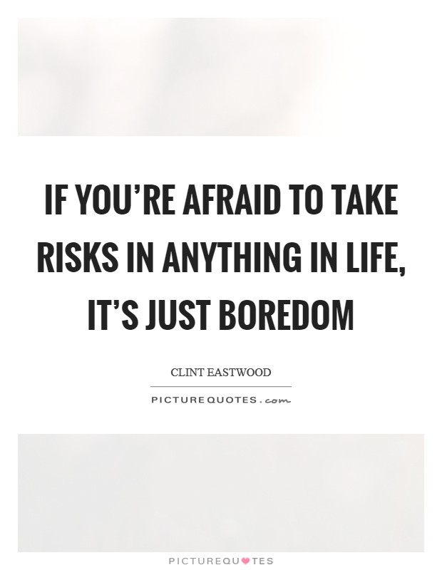 If you're afraid to take risks in anything in life, it's just boredom Picture Quote #1
