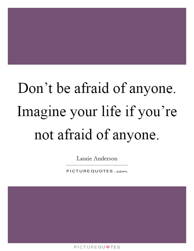 Don't be afraid of anyone. Imagine your life if you're not afraid of anyone Picture Quote #1