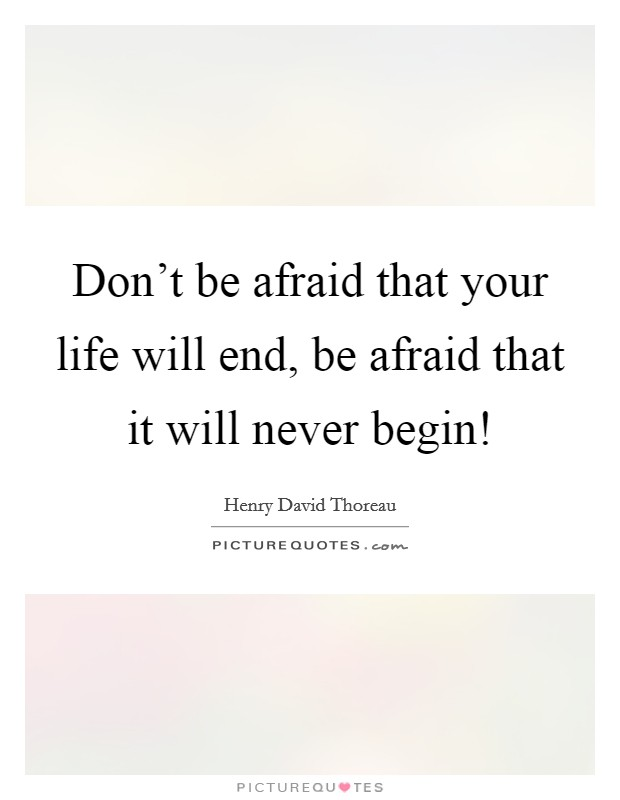 Don't be afraid that your life will end, be afraid that it will never begin! Picture Quote #1