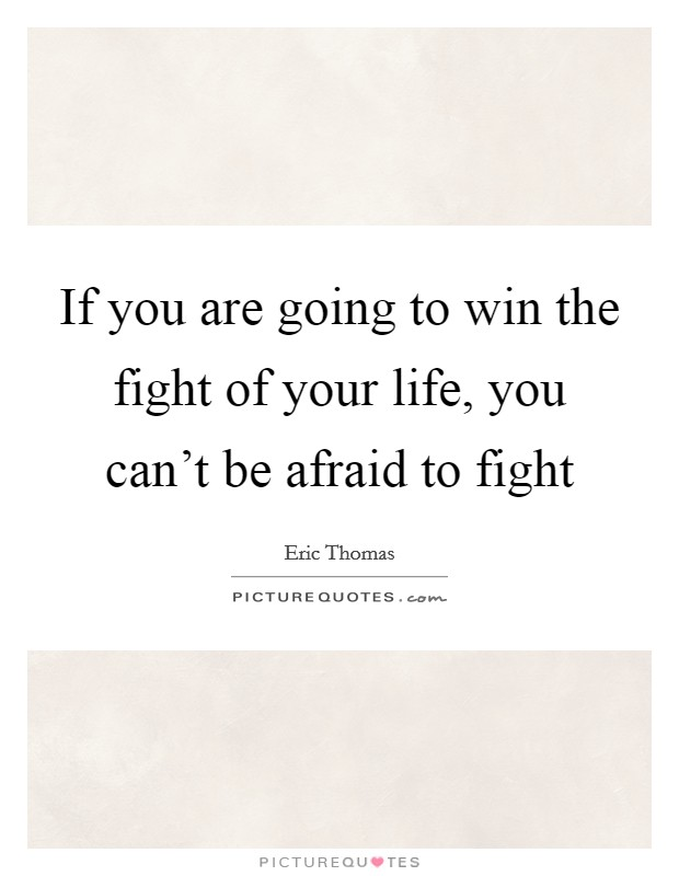 If you are going to win the fight of your life, you can't be afraid to fight Picture Quote #1