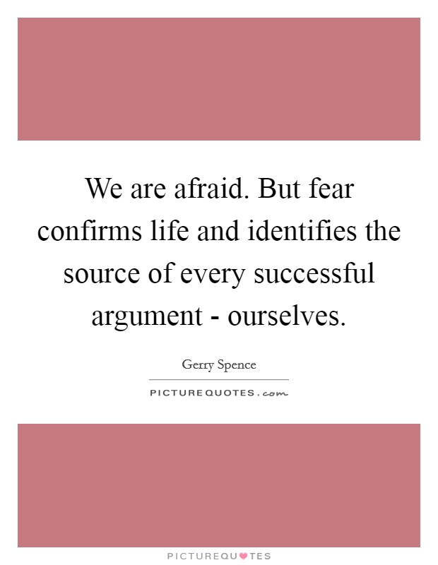 We are afraid. But fear confirms life and identifies the source of every successful argument - ourselves Picture Quote #1