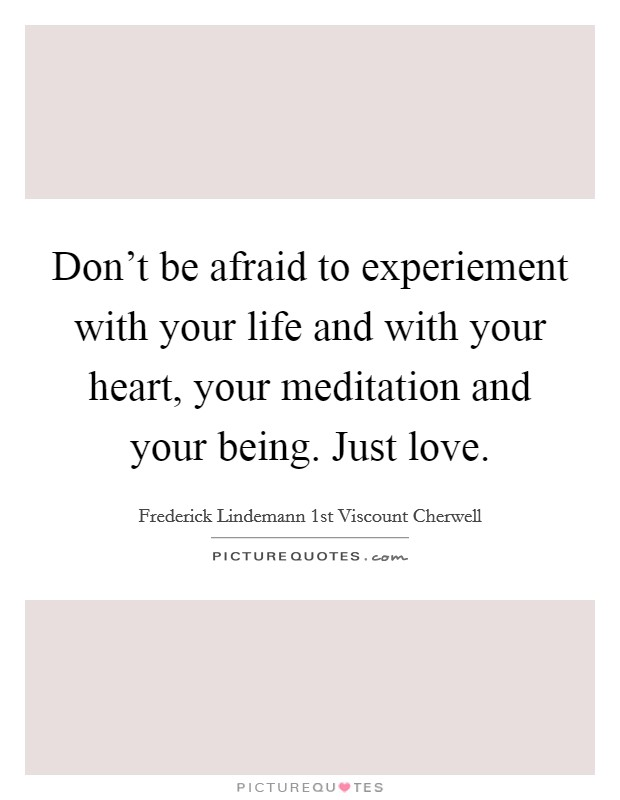 Don't be afraid to experiement with your life and with your heart, your meditation and your being. Just love Picture Quote #1