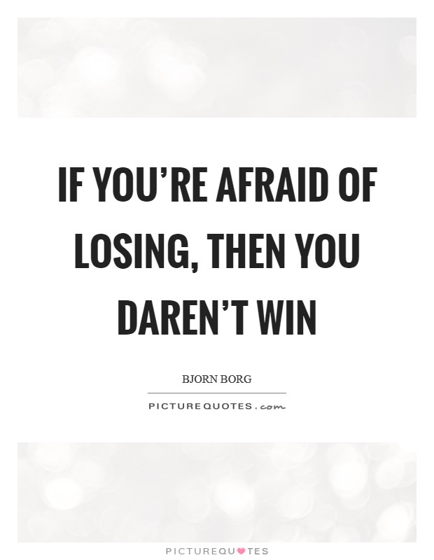 If you're afraid of losing, then you daren't win Picture Quote #1