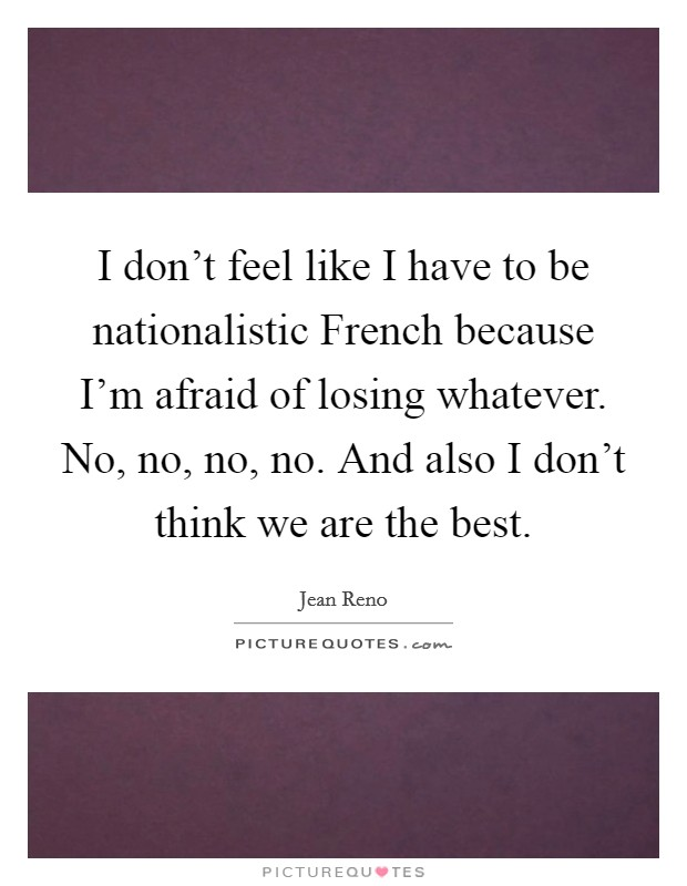 I don't feel like I have to be nationalistic French because I'm afraid of losing whatever. No, no, no, no. And also I don't think we are the best Picture Quote #1