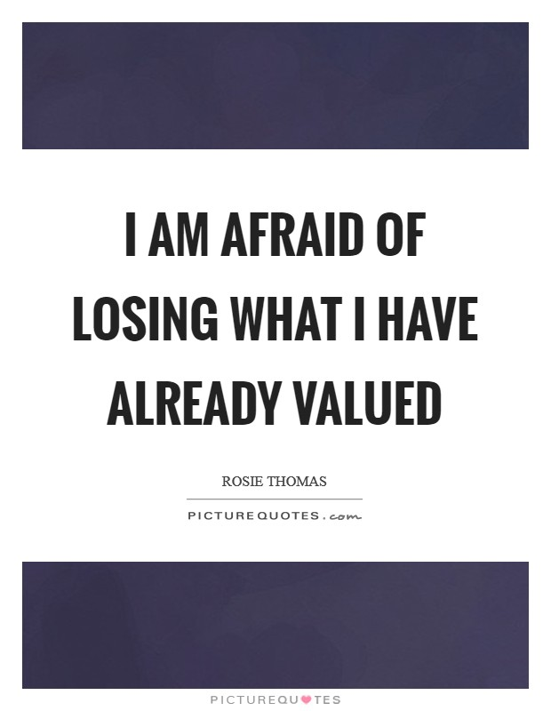 I am afraid of losing what I have already valued Picture Quote #1