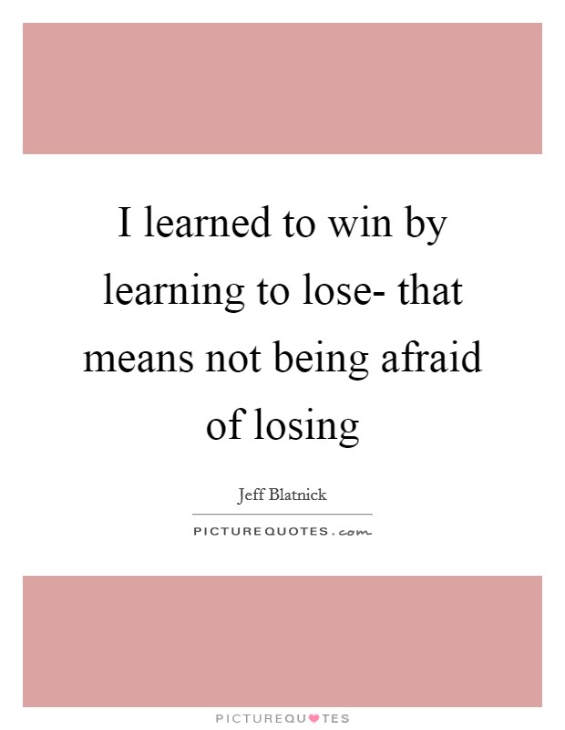 I learned to win by learning to lose- that means not being afraid of losing Picture Quote #1