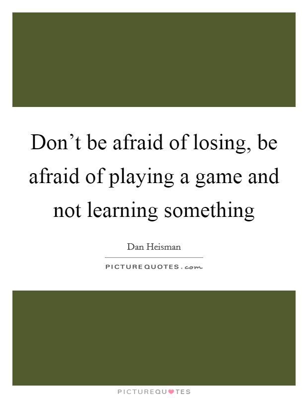 Don't be afraid of losing, be afraid of playing a game and not learning something Picture Quote #1
