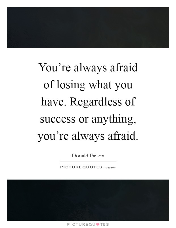 You're always afraid of losing what you have. Regardless of success or anything, you're always afraid Picture Quote #1