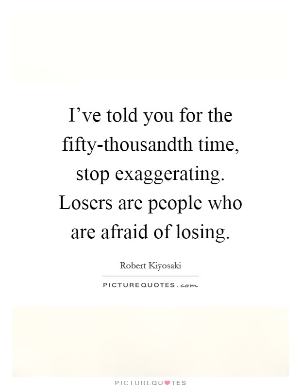 I've told you for the fifty-thousandth time, stop exaggerating. Losers are people who are afraid of losing Picture Quote #1