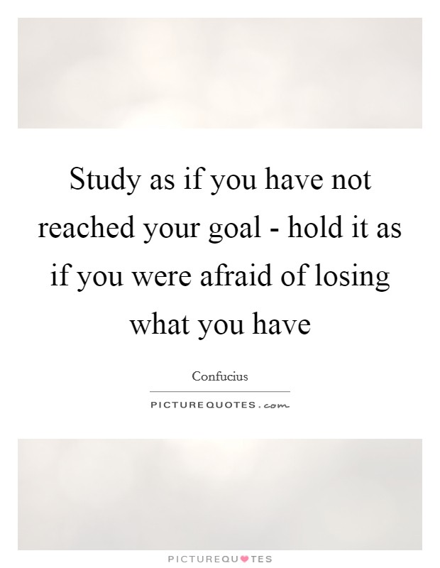 Study as if you have not reached your goal - hold it as if you were afraid of losing what you have Picture Quote #1