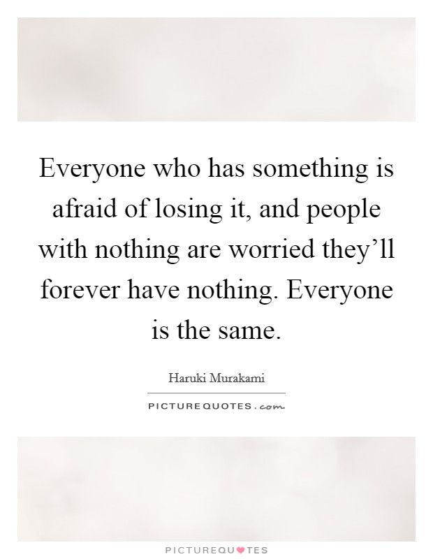 Everyone who has something is afraid of losing it, and people with nothing are worried they'll forever have nothing. Everyone is the same Picture Quote #1