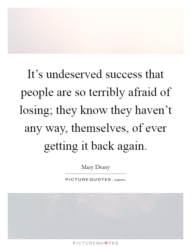 It's undeserved success that people are so terribly afraid of losing; they know they haven't any way, themselves, of ever getting it back again Picture Quote #1